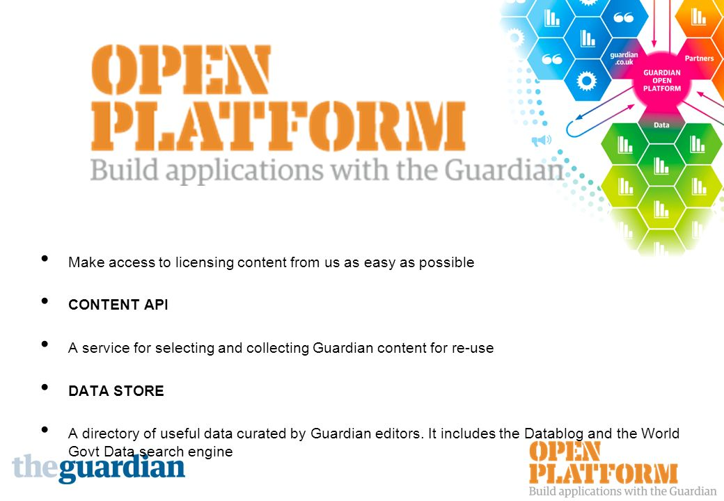 Make access to licensing content from us as easy as possible CONTENT API A service for selecting and collecting Guardian content for re-use DATA STORE A directory of useful data curated by Guardian editors.