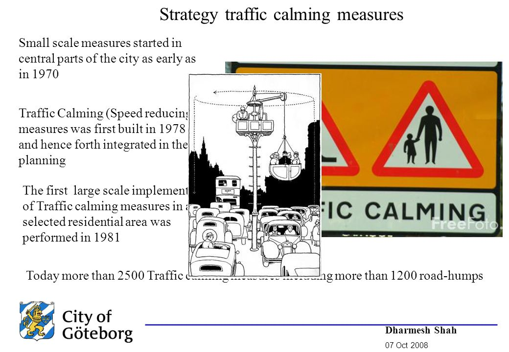 Traffic Calming (Speed reducing) measures was first built in 1978 and hence forth integrated in the planning The first large scale implementation of Traffic calming measures in a selected residential area was performed in 1981 Today more than 2500 Traffic calming measures including more than 1200 road-humps Dharmesh Shah 07 Oct 2008 Small scale measures started in central parts of the city as early as in 1970 Strategy traffic calming measures