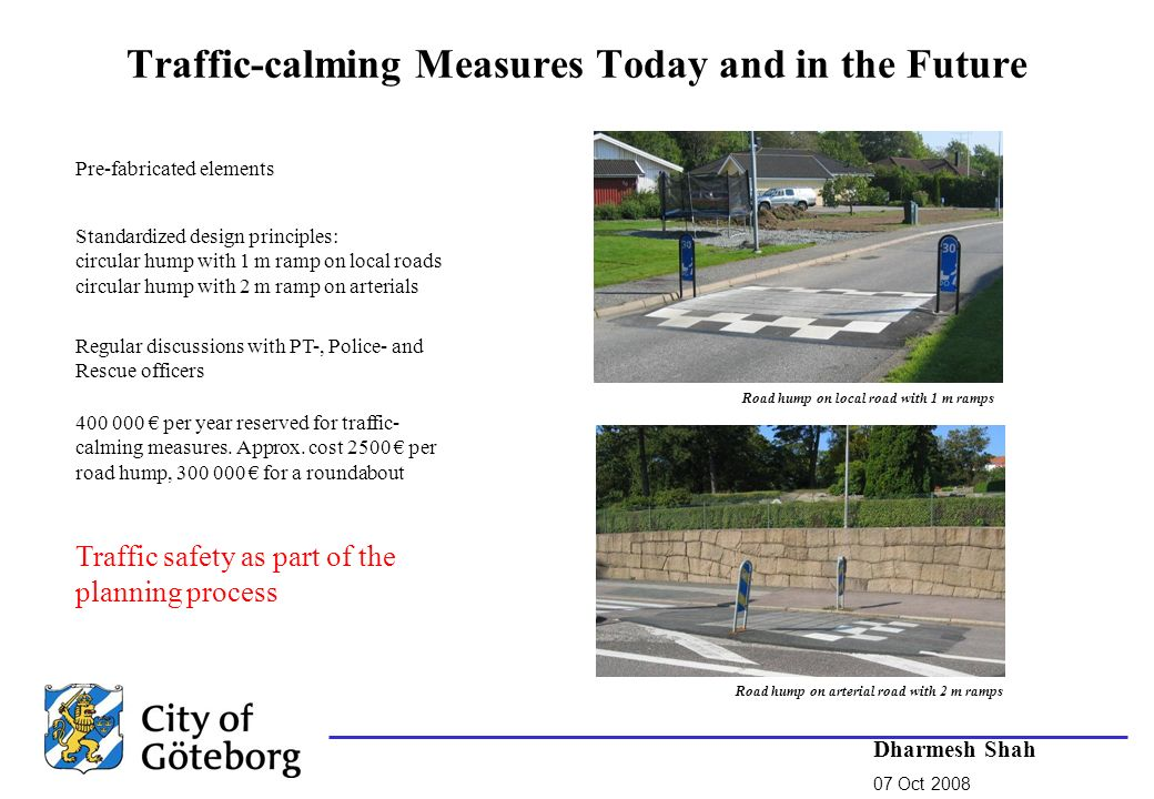 Pre-fabricated elements Regular discussions with PT-, Police- and Rescue officers Traffic-calming Measures Today and in the Future Standardized design principles: circular hump with 1 m ramp on local roads circular hump with 2 m ramp on arterials Traffic safety as part of the planning process 400 000 per year reserved for traffic- calming measures.