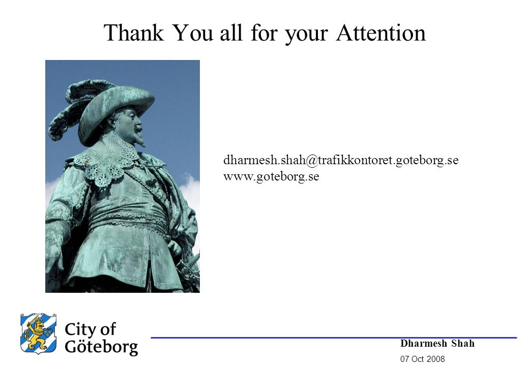 Thank You all for your Attention Dharmesh Shah 07 Oct 2008 dharmesh.shah@trafikkontoret.goteborg.se www.goteborg.se
