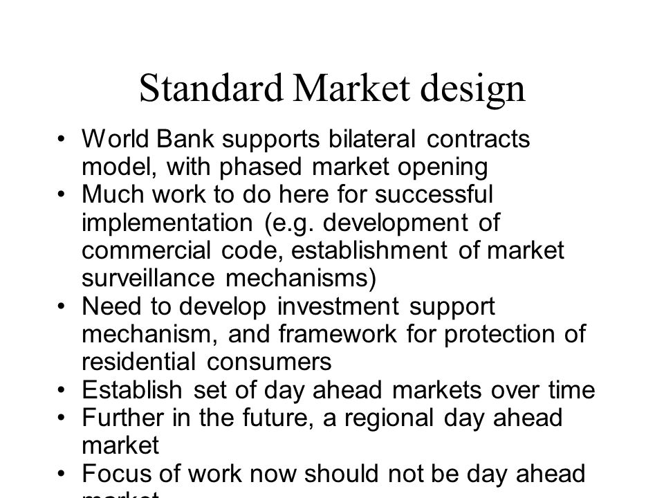 Standard Market design World Bank supports bilateral contracts model, with phased market opening Much work to do here for successful implementation (e.g.