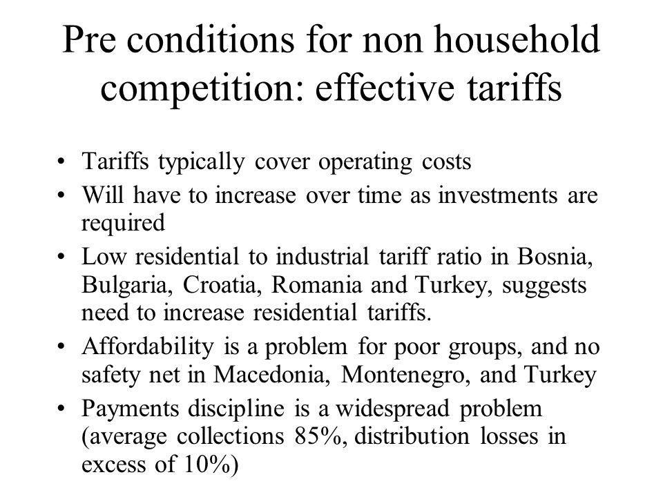 Pre conditions for non household competition: effective tariffs Tariffs typically cover operating costs Will have to increase over time as investments are required Low residential to industrial tariff ratio in Bosnia, Bulgaria, Croatia, Romania and Turkey, suggests need to increase residential tariffs.
