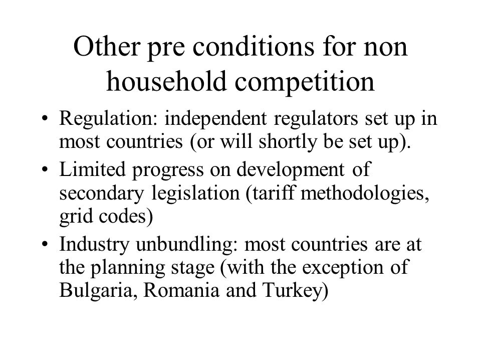 Other pre conditions for non household competition Regulation: independent regulators set up in most countries (or will shortly be set up).