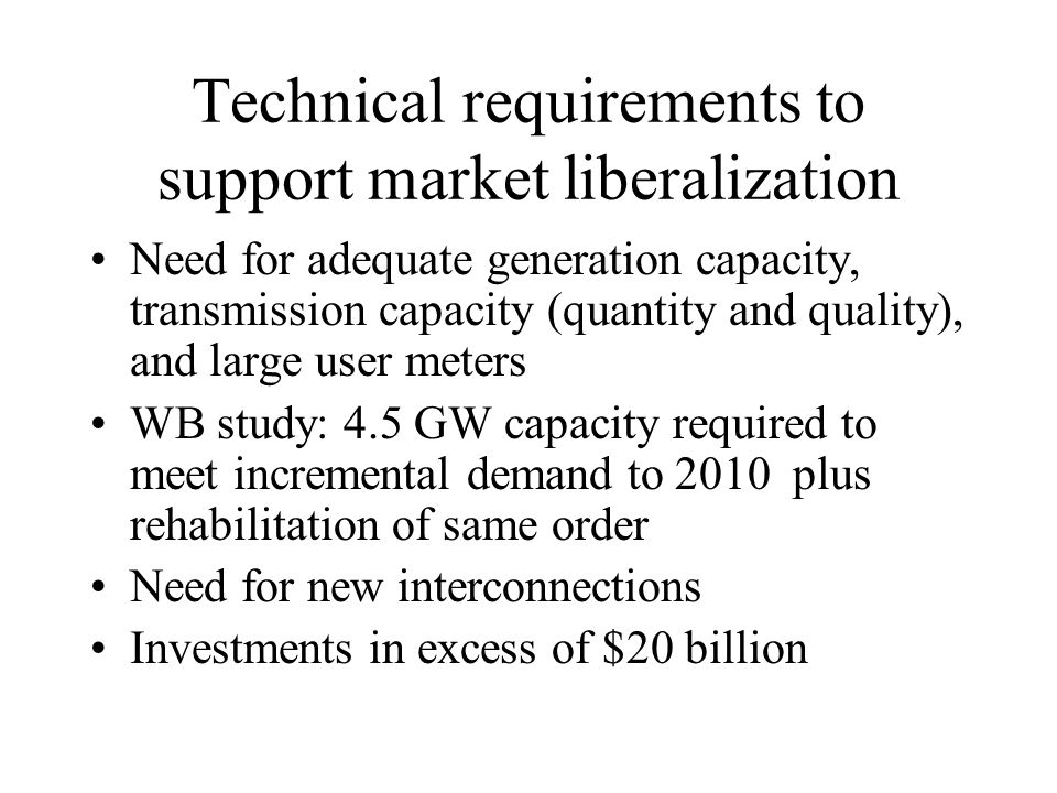 Technical requirements to support market liberalization Need for adequate generation capacity, transmission capacity (quantity and quality), and large user meters WB study: 4.5 GW capacity required to meet incremental demand to 2010 plus rehabilitation of same order Need for new interconnections Investments in excess of $20 billion