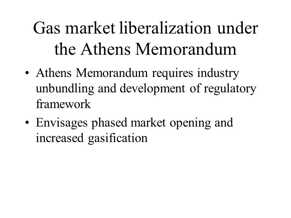 Gas market liberalization under the Athens Memorandum Athens Memorandum requires industry unbundling and development of regulatory framework Envisages phased market opening and increased gasification