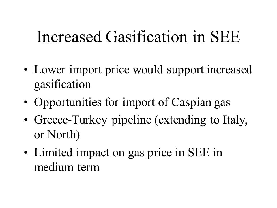 Increased Gasification in SEE Lower import price would support increased gasification Opportunities for import of Caspian gas Greece-Turkey pipeline (extending to Italy, or North) Limited impact on gas price in SEE in medium term