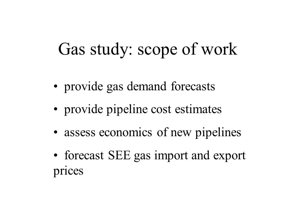 provide gas demand forecasts provide pipeline cost estimates assess economics of new pipelines forecast SEE gas import and export prices Gas study: scope of work