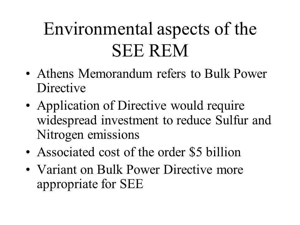 Environmental aspects of the SEE REM Athens Memorandum refers to Bulk Power Directive Application of Directive would require widespread investment to reduce Sulfur and Nitrogen emissions Associated cost of the order $5 billion Variant on Bulk Power Directive more appropriate for SEE