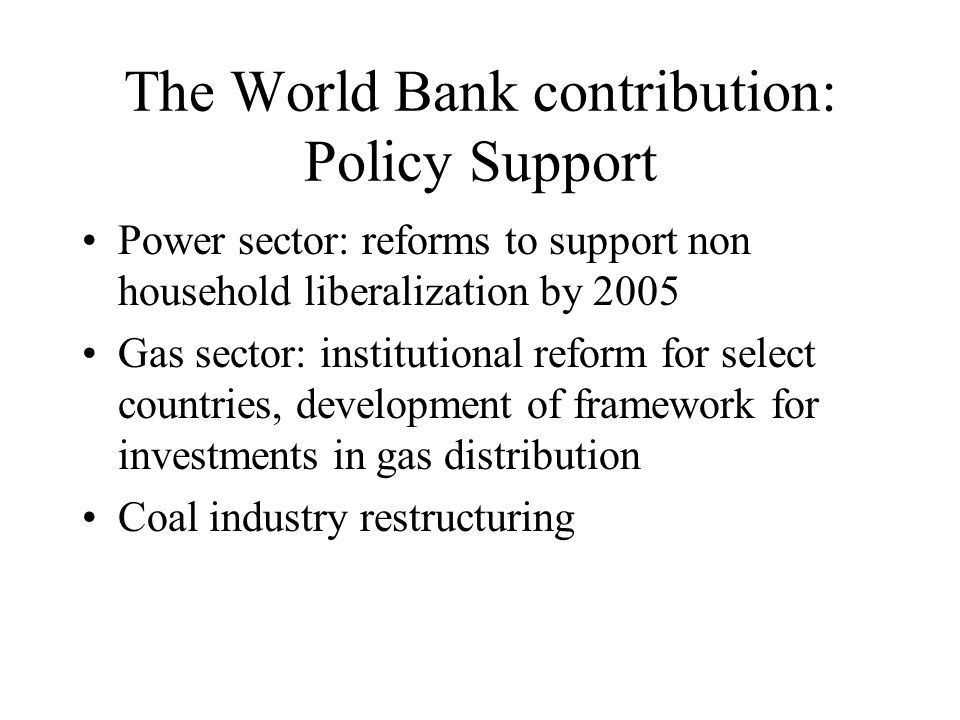 The World Bank contribution: Policy Support Power sector: reforms to support non household liberalization by 2005 Gas sector: institutional reform for select countries, development of framework for investments in gas distribution Coal industry restructuring