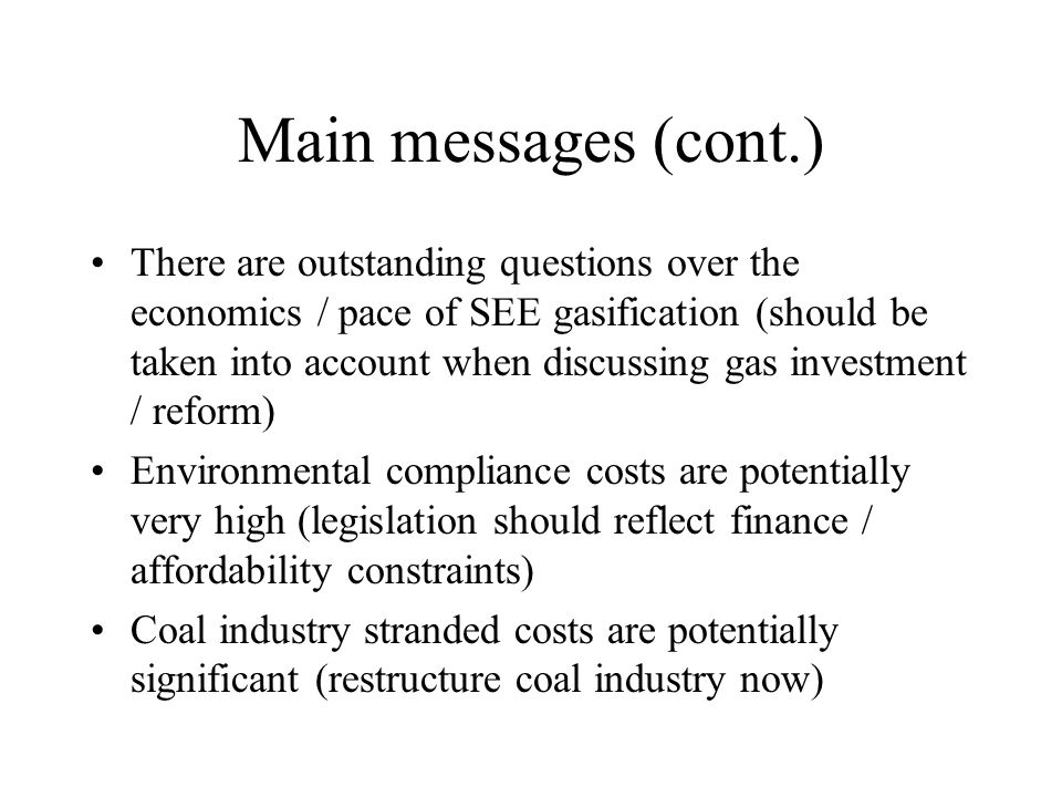 Main messages (cont.) There are outstanding questions over the economics / pace of SEE gasification (should be taken into account when discussing gas investment / reform) Environmental compliance costs are potentially very high (legislation should reflect finance / affordability constraints) Coal industry stranded costs are potentially significant (restructure coal industry now)