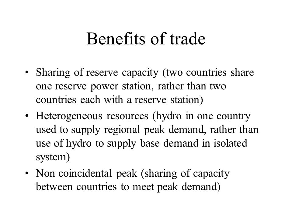 Benefits of trade Sharing of reserve capacity (two countries share one reserve power station, rather than two countries each with a reserve station) Heterogeneous resources (hydro in one country used to supply regional peak demand, rather than use of hydro to supply base demand in isolated system) Non coincidental peak (sharing of capacity between countries to meet peak demand)