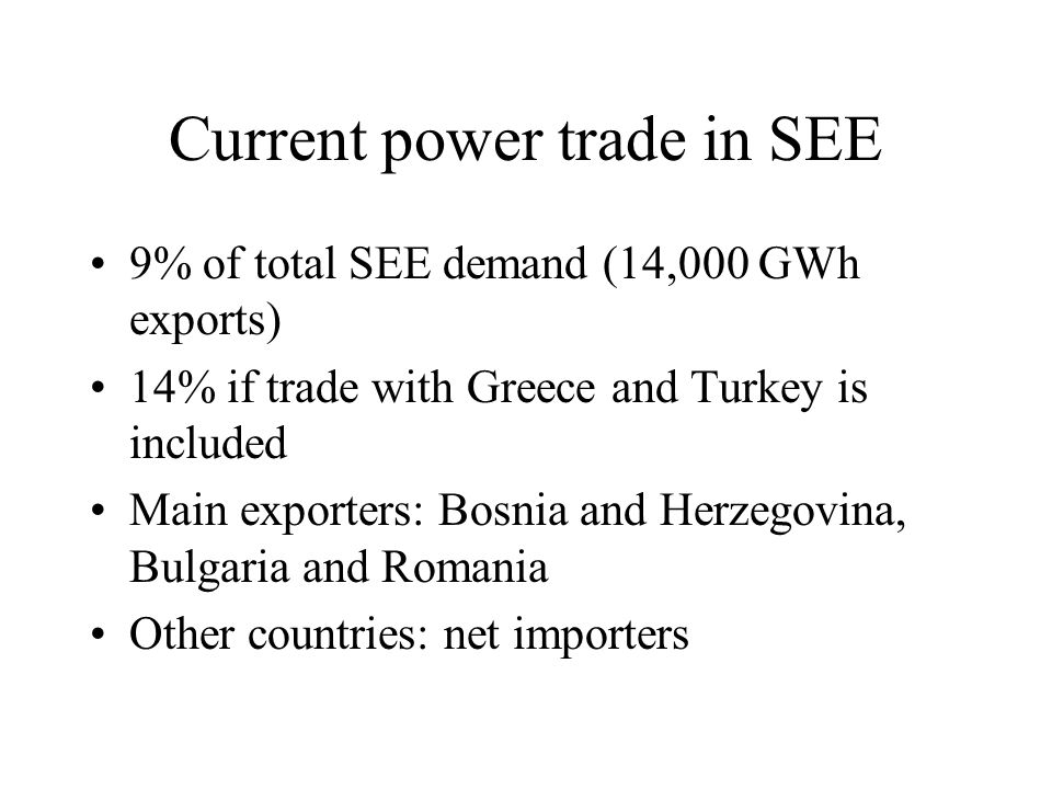 Current power trade in SEE 9% of total SEE demand (14,000 GWh exports) 14% if trade with Greece and Turkey is included Main exporters: Bosnia and Herzegovina, Bulgaria and Romania Other countries: net importers