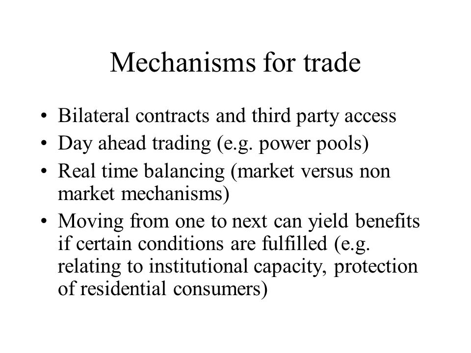 Mechanisms for trade Bilateral contracts and third party access Day ahead trading (e.g.