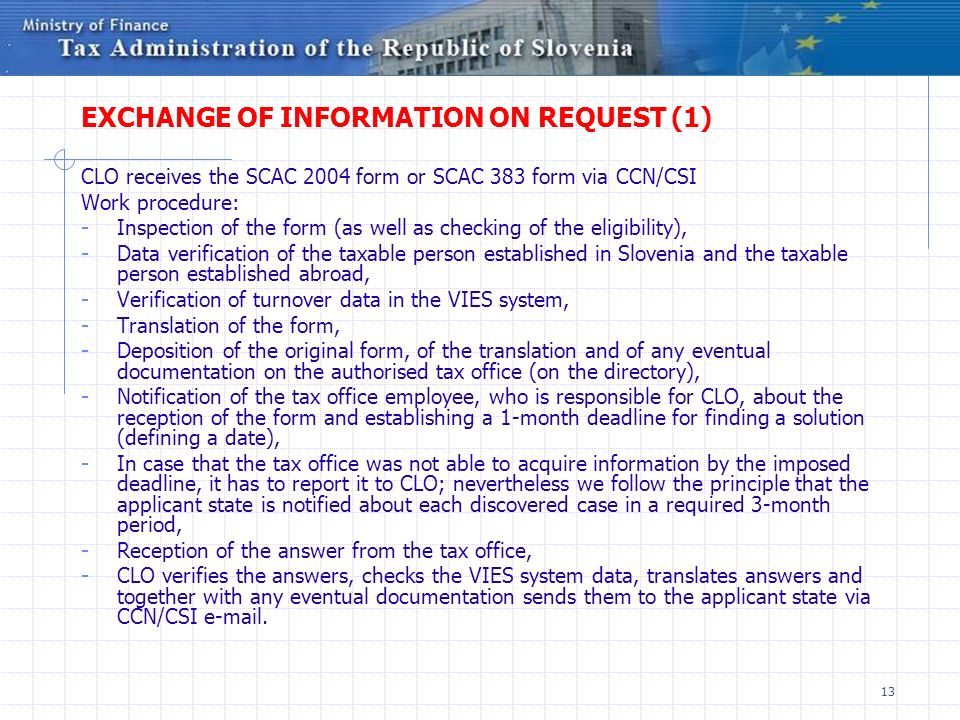 13 EXCHANGE OF INFORMATION ON REQUEST (1) CLO receives the SCAC 2004 form or SCAC 383 form via CCN/CSI Work procedure: - Inspection of the form (as well as checking of the eligibility), - Data verification of the taxable person established in Slovenia and the taxable person established abroad, - Verification of turnover data in the VIES system, - Translation of the form, - Deposition of the original form, of the translation and of any eventual documentation on the authorised tax office (on the directory), - Notification of the tax office employee, who is responsible for CLO, about the reception of the form and establishing a 1-month deadline for finding a solution (defining a date), - In case that the tax office was not able to acquire information by the imposed deadline, it has to report it to CLO; nevertheless we follow the principle that the applicant state is notified about each discovered case in a required 3-month period, - Reception of the answer from the tax office, - CLO verifies the answers, checks the VIES system data, translates answers and together with any eventual documentation sends them to the applicant state via CCN/CSI e-mail.