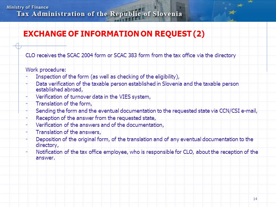 14 EXCHANGE OF INFORMATION ON REQUEST (2) CLO receives the SCAC 2004 form or SCAC 383 form from the tax office via the directory Work procedure: - Inspection of the form (as well as checking of the eligibility), - Data verification of the taxable person established in Slovenia and the taxable person established abroad, - Verification of turnover data in the VIES system, - Translation of the form, - Sending the form and the eventual documentation to the requested state via CCN/CSI e-mail, - Reception of the answer from the requested state, - Verification of the answers and of the documentation, - Translation of the answers, - Deposition of the original form, of the translation and of any eventual documentation to the directory, - Notification of the tax office employee, who is responsible for CLO, about the reception of the answer.