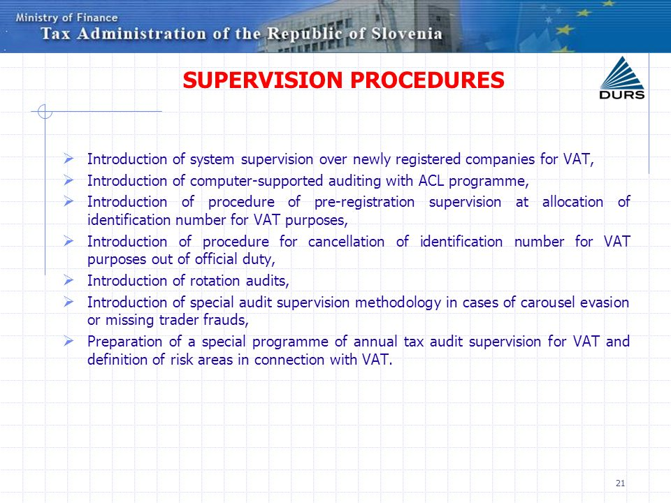21 SUPERVISION PROCEDURES Introduction of system supervision over newly registered companies for VAT, Introduction of computer-supported auditing with ACL programme, Introduction of procedure of pre-registration supervision at allocation of identification number for VAT purposes, Introduction of procedure for cancellation of identification number for VAT purposes out of official duty, Introduction of rotation audits, Introduction of special audit supervision methodology in cases of carousel evasion or missing trader frauds, Preparation of a special programme of annual tax audit supervision for VAT and definition of risk areas in connection with VAT.