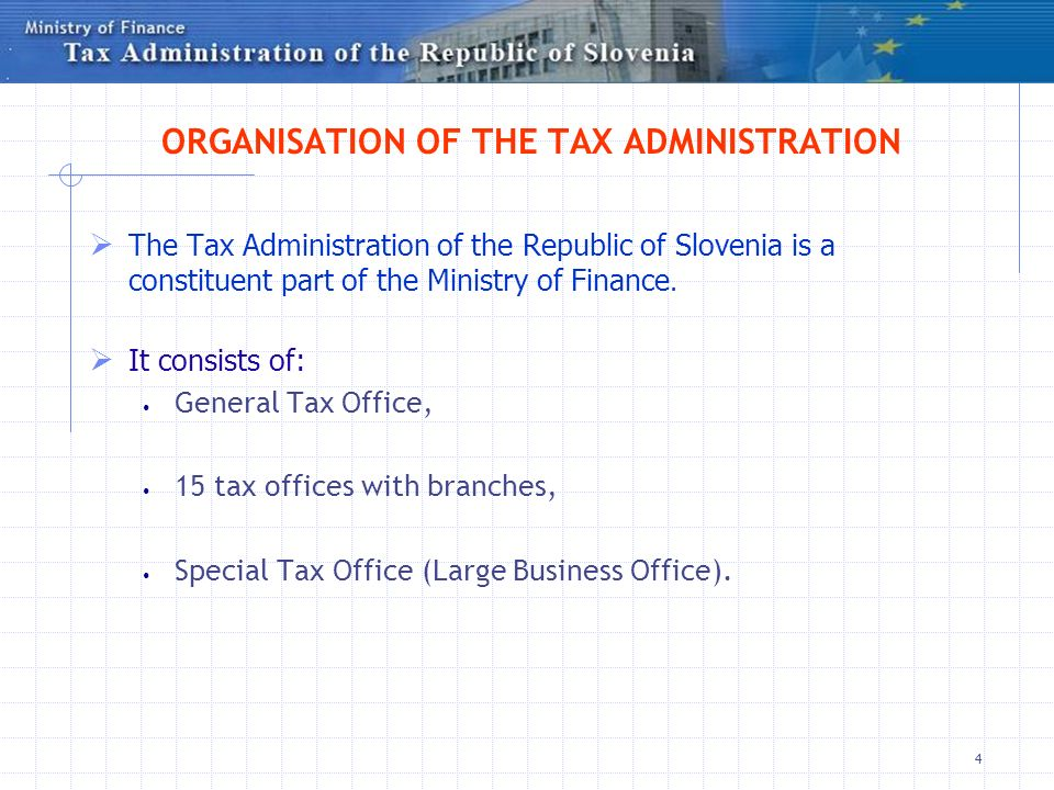 4 ORGANISATION OF THE TAX ADMINISTRATION The Tax Administration of the Republic of Slovenia is a constituent part of the Ministry of Finance.