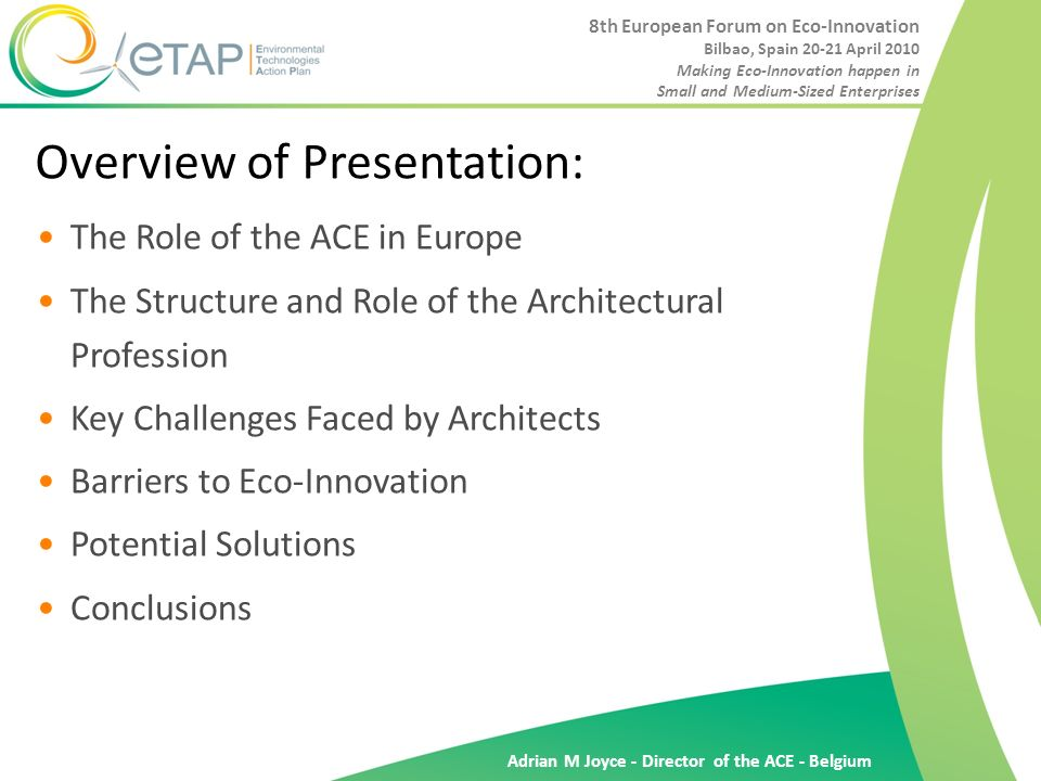Adrian M Joyce - Director of the ACE - Belgium Overview of Presentation: The Role of the ACE in Europe The Structure and Role of the Architectural Profession Key Challenges Faced by Architects Barriers to Eco-Innovation Potential Solutions Conclusions 8th European Forum on Eco-Innovation Bilbao, Spain 20-21 April 2010 Making Eco-Innovation happen in Small and Medium-Sized Enterprises