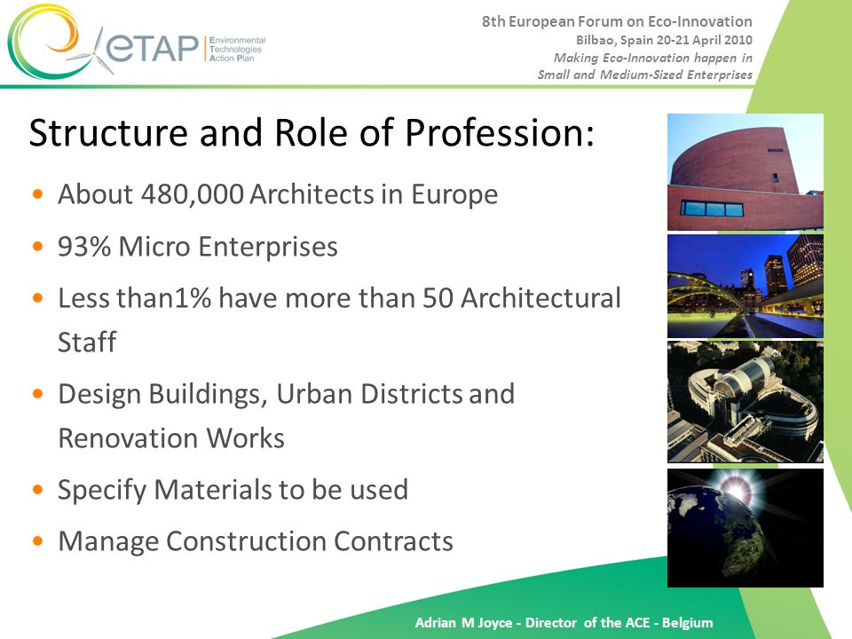 Adrian M Joyce - Director of the ACE - Belgium Structure and Role of Profession: About 480,000 Architects in Europe 93% Micro Enterprises Less than1% have more than 50 Architectural Staff Design Buildings, Urban Districts and Renovation Works Specify Materials to be used Manage Construction Contracts 8th European Forum on Eco-Innovation Bilbao, Spain 20-21 April 2010 Making Eco-Innovation happen in Small and Medium-Sized Enterprises