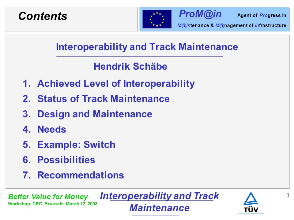 2 Better Value for Money Workshop, CEC, Brussels, March 12, 2003 Interoperability and Track Maintenance ProM@in Agent of Progress in M@intenance & M@nagement of Infrastructure Achieved Level of Interoperability High speed directive implemented, TSIs exist, notified bodies are nominated by national institutions Second railway package is under discussion / approval European standards EN 50126 / EN 50128 / EN 50129 exist Approval by national bodies (excluding high speed) First interoperable tracks (high speed) exist