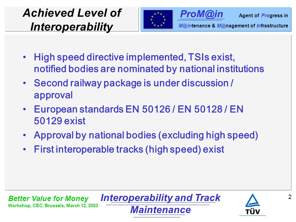 3 Better Value for Money Workshop, CEC, Brussels, March 12, 2003 Interoperability and Track Maintenance ProM@in Agent of Progress in M@intenance & M@nagement of Infrastructure Status of Track Maintenance Track maintenance is a national task TSI on infrastructure subsystem defines track (rail) parameters Exchange of expert knowledge regarding diagnostics (e.g.