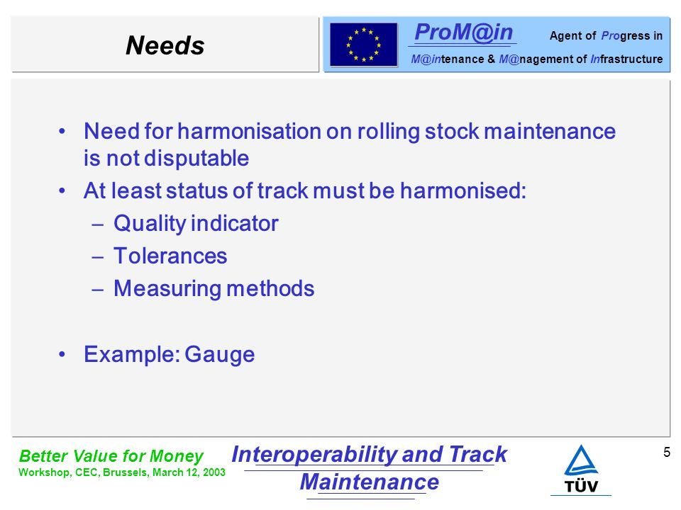 6 Better Value for Money Workshop, CEC, Brussels, March 12, 2003 Interoperability and Track Maintenance ProM@in Agent of Progress in M@intenance & M@nagement of Infrastructure Example: Switch Existence of European switch would support maintenance harmonisation: Exchange spare parts Common diagnostic methods