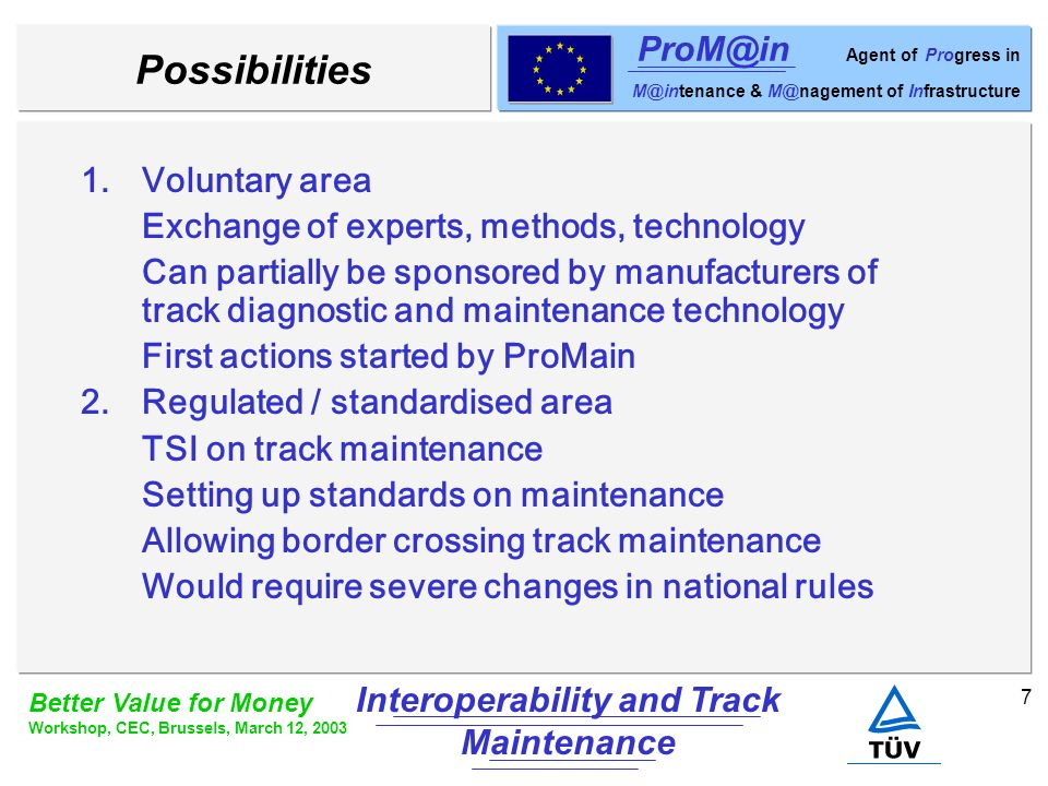 7 Better Value for Money Workshop, CEC, Brussels, March 12, 2003 Interoperability and Track Maintenance ProM@in Agent of Progress in M@intenance & M@nagement of Infrastructure Possibilities 1.Voluntary area Exchange of experts, methods, technology Can partially be sponsored by manufacturers of track diagnostic and maintenance technology First actions started by ProMain 2.Regulated / standardised area TSI on track maintenance Setting up standards on maintenance Allowing border crossing track maintenance Would require severe changes in national rules