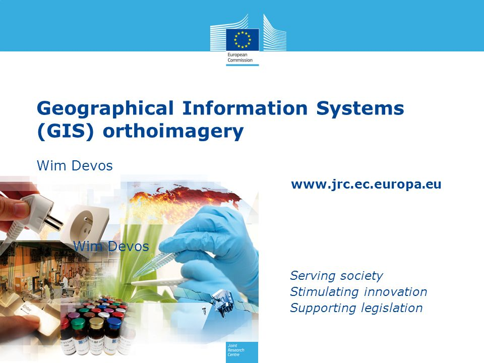 www.jrc.ec.europa.eu Serving society Stimulating innovation Supporting legislation Geographical Information Systems (GIS) orthoimagery Wim Devos Wim Devos