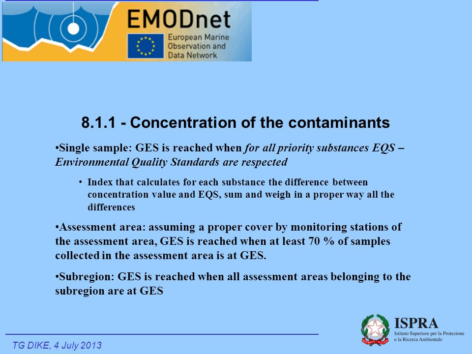 8.1.1 - Concentration of the contaminants Single sample: GES is reached when for all priority substances EQS – Environmental Quality Standards are respected Index that calculates for each substance the difference between concentration value and EQS, sum and weigh in a proper way all the differences Assessment area: assuming a proper cover by monitoring stations of the assessment area, GES is reached when at least 70 % of samples collected in the assessment area is at GES.