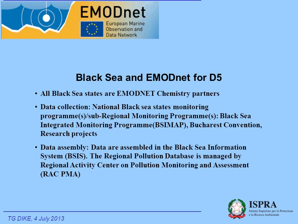Black Sea and EMODnet for D5 All Black Sea states are EMODNET Chemistry partners Data collection: National Black sea states monitoring programme(s)/sub-Regional Monitoring Programme(s): Black Sea Integrated Monitoring Programme(BSIMAP), Bucharest Convention, Research projects Data assembly: Data are assembled in the Black Sea Information System (BSIS).