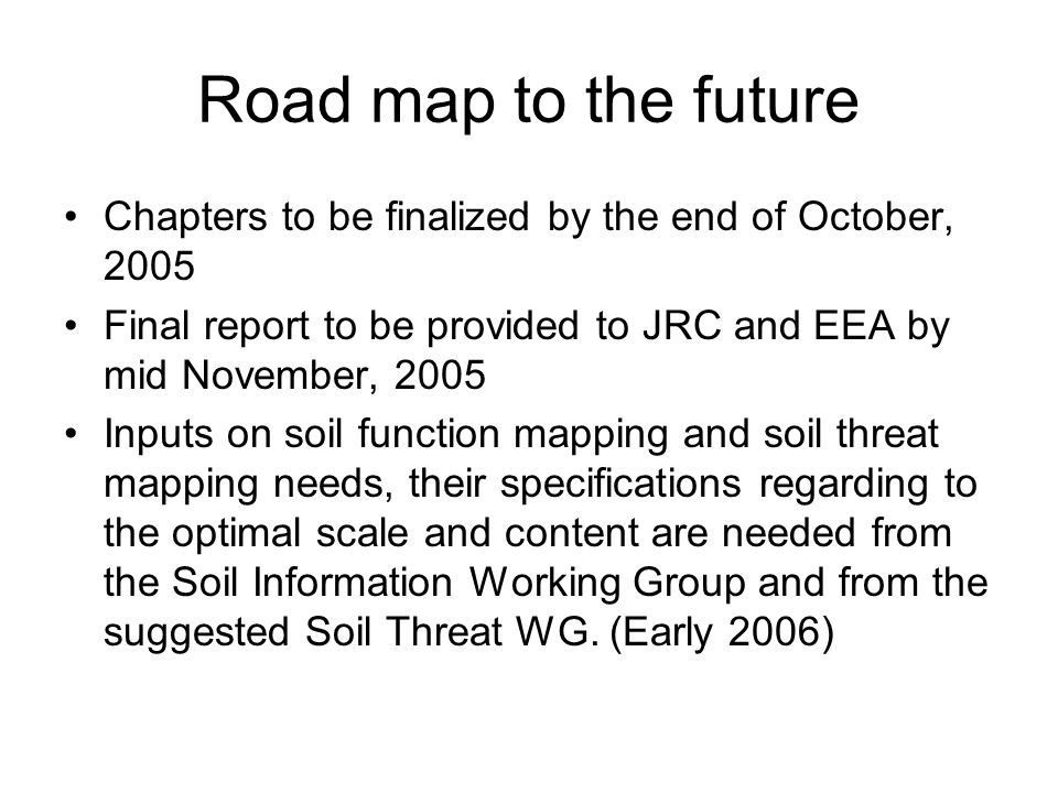Road map to the future Chapters to be finalized by the end of October, 2005 Final report to be provided to JRC and EEA by mid November, 2005 Inputs on soil function mapping and soil threat mapping needs, their specifications regarding to the optimal scale and content are needed from the Soil Information Working Group and from the suggested Soil Threat WG.