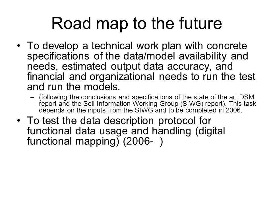 Road map to the future To develop a technical work plan with concrete specifications of the data/model availability and needs, estimated output data accuracy, and financial and organizational needs to run the test and run the models.