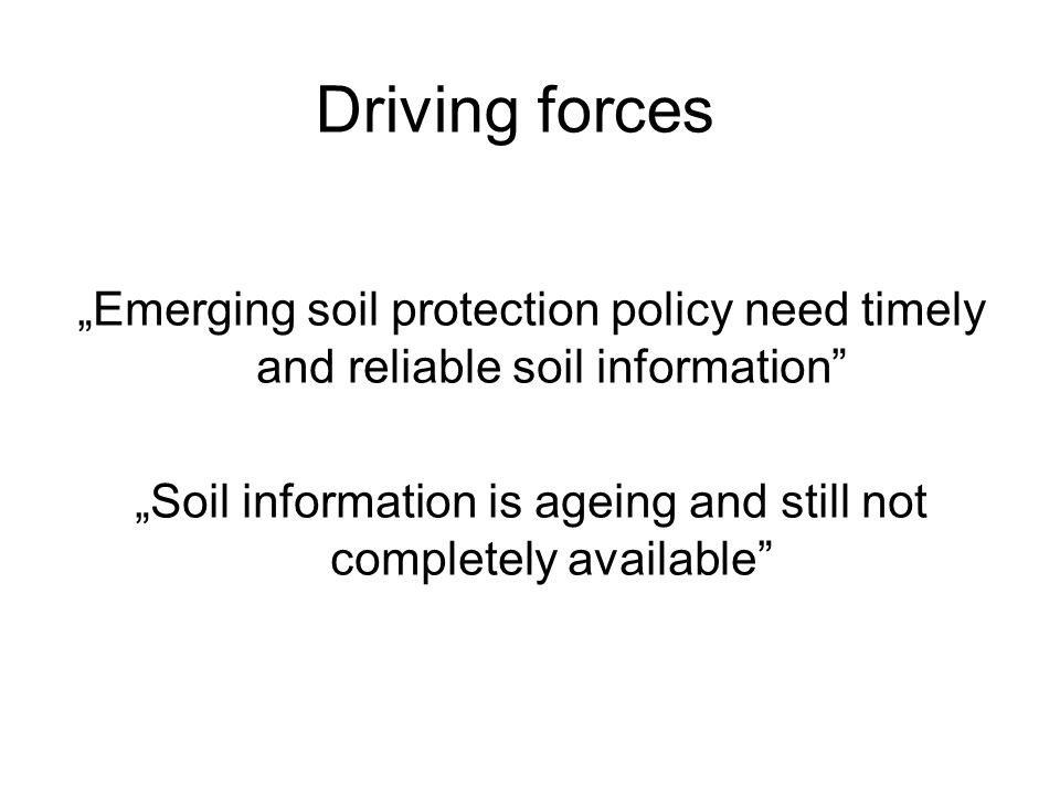 Emerging soil protection policy need timely and reliable soil information Soil information is ageing and still not completely available Driving forces