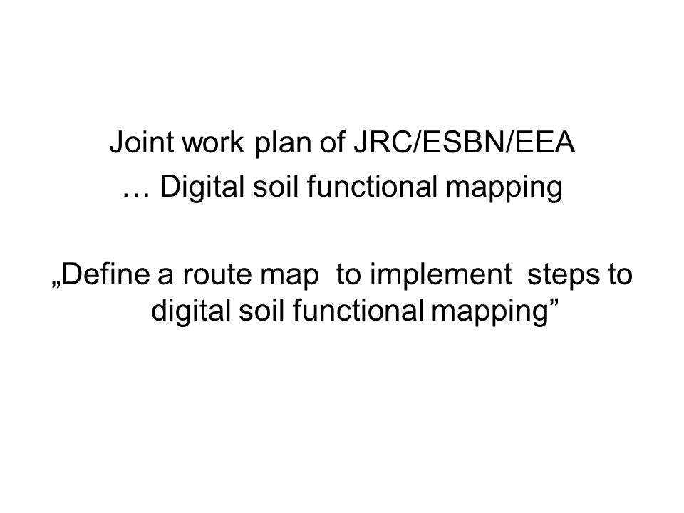 Joint work plan of JRC/ESBN/EEA … Digital soil functional mapping Define a route map to implement steps to digital soil functional mapping