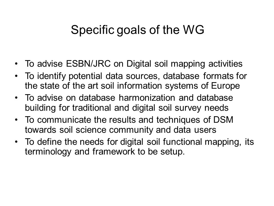 To advise ESBN/JRC on Digital soil mapping activities To identify potential data sources, database formats for the state of the art soil information systems of Europe To advise on database harmonization and database building for traditional and digital soil survey needs To communicate the results and techniques of DSM towards soil science community and data users To define the needs for digital soil functional mapping, its terminology and framework to be setup.