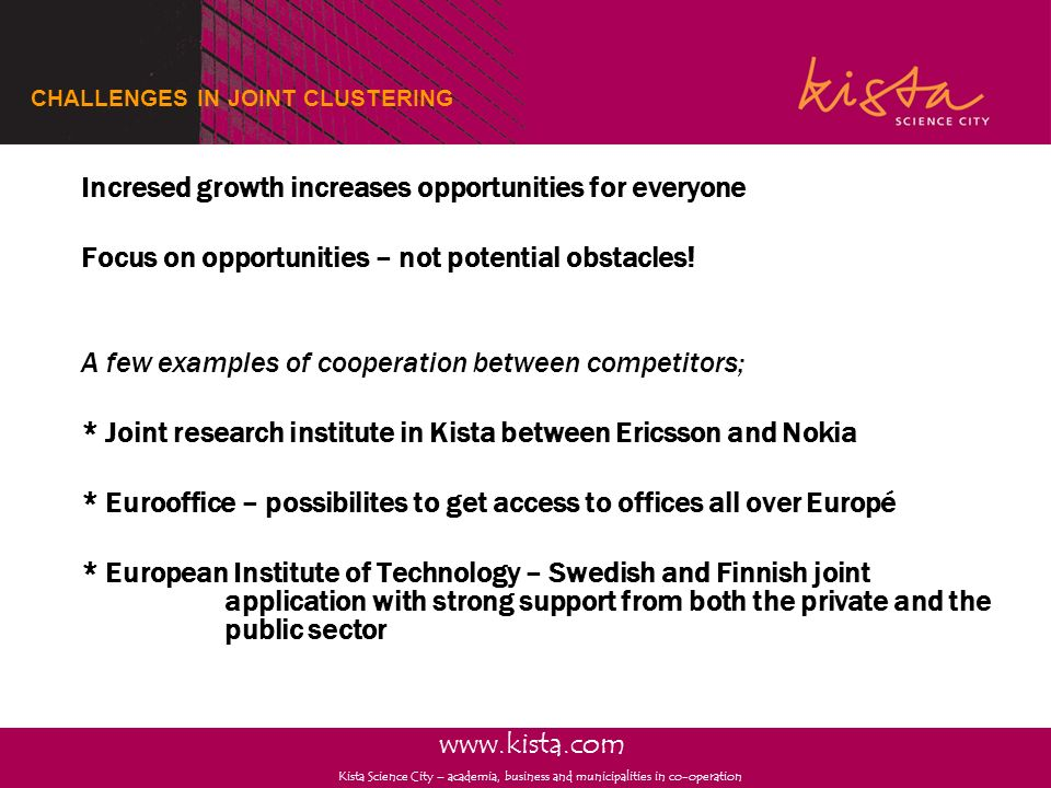 www.kista.com Kista Science City – academia, business and municipalities in co-operation CHALLENGES IN JOINT CLUSTERING Incresed growth increases oppo