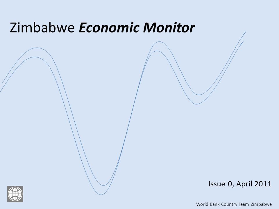 Zimbabwe Economic Monitor Issue 0, April 2011 World Bank Country Team Zimbabwe