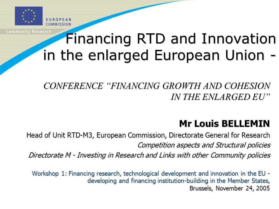 Financing RTD and Innovation in the enlarged European Union - CONFERENCE FINANCING GROWTH AND COHESION IN THE ENLARGED EU Mr Louis BELLEMIN Head of Unit RTD-M3, European Commission, Directorate General for Research Competition aspects and Structural policies Directorate M - Investing in Research and Links with other Community policies Workshop 1: Financing research, technological development and innovation in the EU - developing and financing institution-building in the Member States, Brussels, November 24, 2005