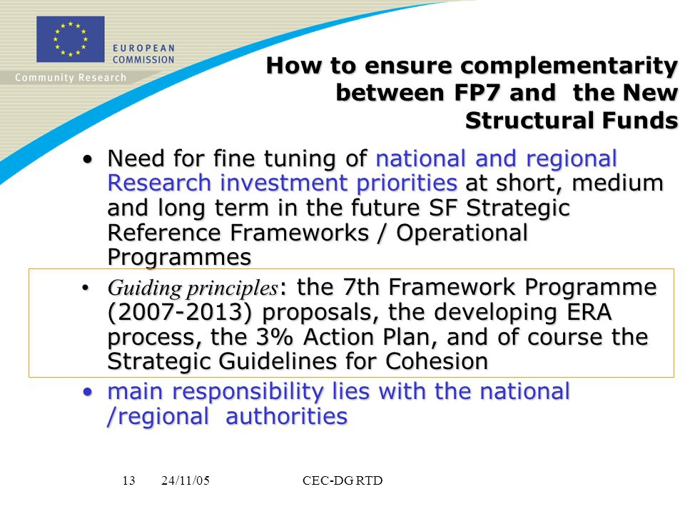 24/11/0513CEC-DG RTD How to ensure complementarity between FP7 and the New Structural Funds Need for fine tuning of national and regional Research investment priorities at short, medium and long term in the future SF Strategic Reference Frameworks / Operational ProgrammesNeed for fine tuning of national and regional Research investment priorities at short, medium and long term in the future SF Strategic Reference Frameworks / Operational Programmes Guiding principles : the 7th Framework Programme (2007-2013) proposals, the developing ERA process, the 3% Action Plan, and of course the Strategic Guidelines for CohesionGuiding principles : the 7th Framework Programme (2007-2013) proposals, the developing ERA process, the 3% Action Plan, and of course the Strategic Guidelines for Cohesion main responsibility lies with the national /regional authoritiesmain responsibility lies with the national /regional authorities