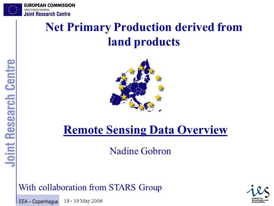 EEA – Copenhague 1 18 - 19 May 2006 Net Primary Production derived from land products Remote Sensing Data Overview Nadine Gobron With collaboration from STARS Group