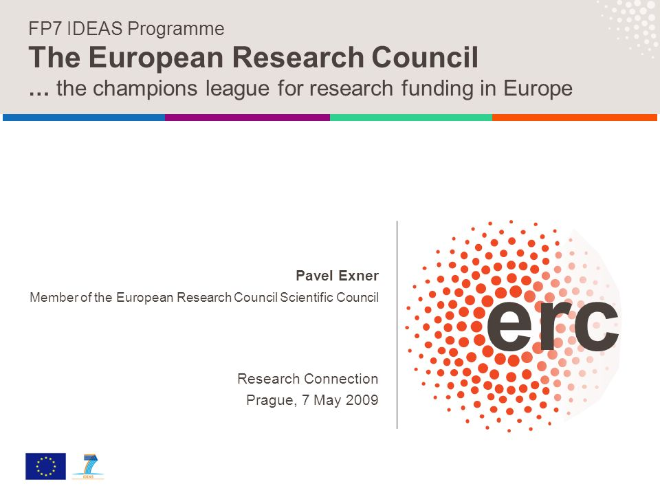 Pavel Exner Member of the European Research Council Scientific Council Research Connection Prague, 7 May 2009 FP7 IDEAS Programme The European Research Council … the champions league for research funding in Europe