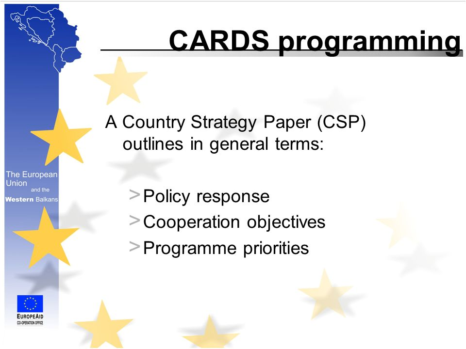 CARDS programming A Country Strategy Paper (CSP) outlines in general terms: > Policy response > Cooperation objectives > Programme priorities