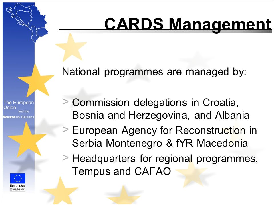 CARDS Management National programmes are managed by: > Commission delegations in Croatia, Bosnia and Herzegovina, and Albania > European Agency for Reconstruction in Serbia Montenegro & fYR Macedonia > Headquarters for regional programmes, Tempus and CAFAO