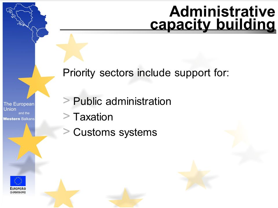 Administrative capacity building Priority sectors include support for: > Public administration > Taxation > Customs systems