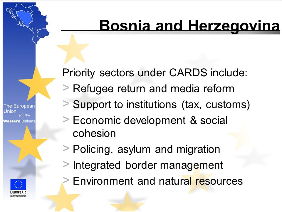 Priority sectors under CARDS include: > Refugee return and media reform > Support to institutions (tax, customs) > Economic development & social cohesion > Policing, asylum and migration > Integrated border management > Environment and natural resources Bosnia and Herzegovina