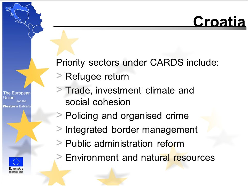Croatia Priority sectors under CARDS include: > Refugee return > Trade, investment climate and social cohesion > Policing and organised crime > Integrated border management > Public administration reform > Environment and natural resources