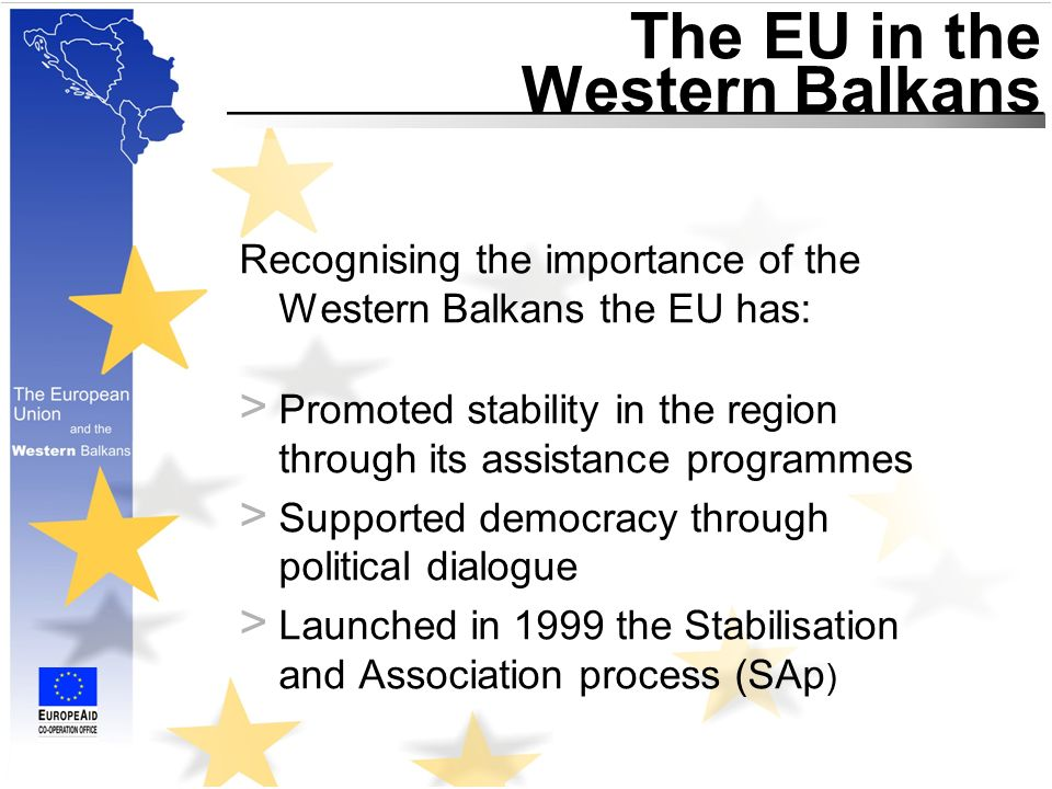 Stabilisation and Association process (SAp) The SAp is the framework policy of the EU in the region serving to: > Promote European values and principals > Act as an anchor for reforms > Open the way for eventual membership of the EU