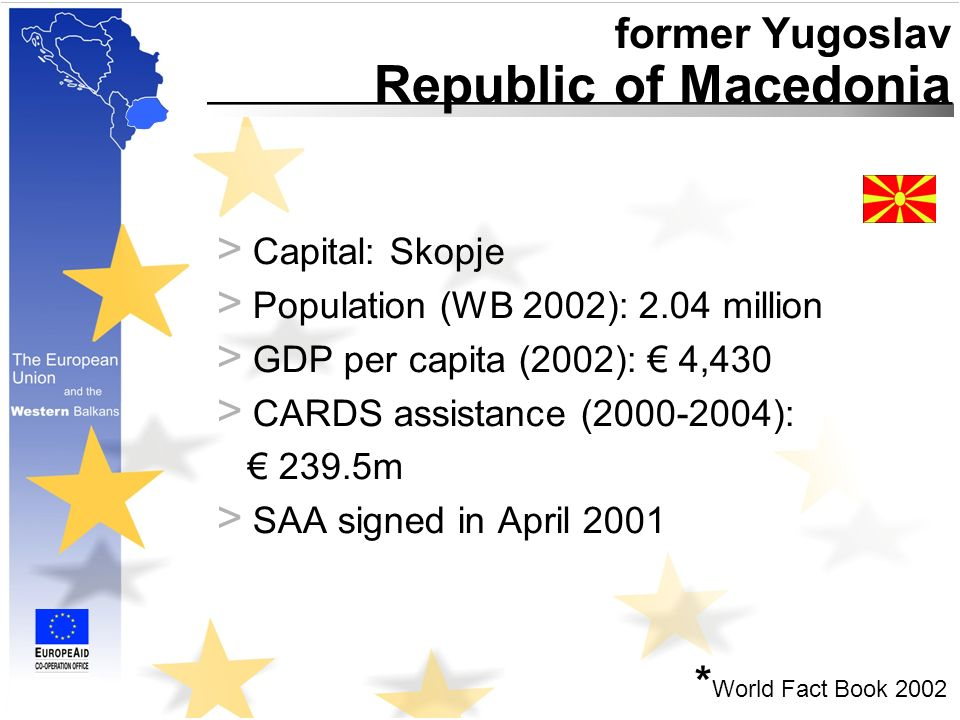 former Yugoslav Republic of Macedonia > Capital: Skopje > Population (WB 2002): 2.04 million > GDP per capita (2002): 4,430 > CARDS assistance ( ): 239.5m > SAA signed in April 2001 * World Fact Book 2002