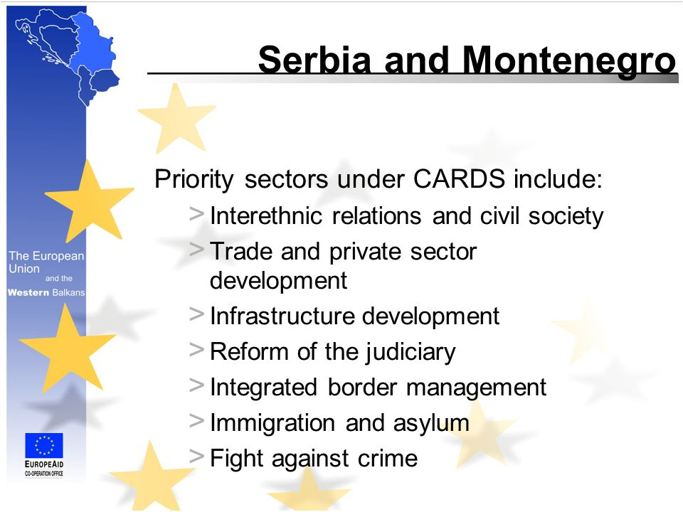 Serbia and Montenegro Priority sectors under CARDS include: > Interethnic relations and civil society > Trade and private sector development > Infrastructure development > Reform of the judiciary > Integrated border management > Immigration and asylum > Fight against crime