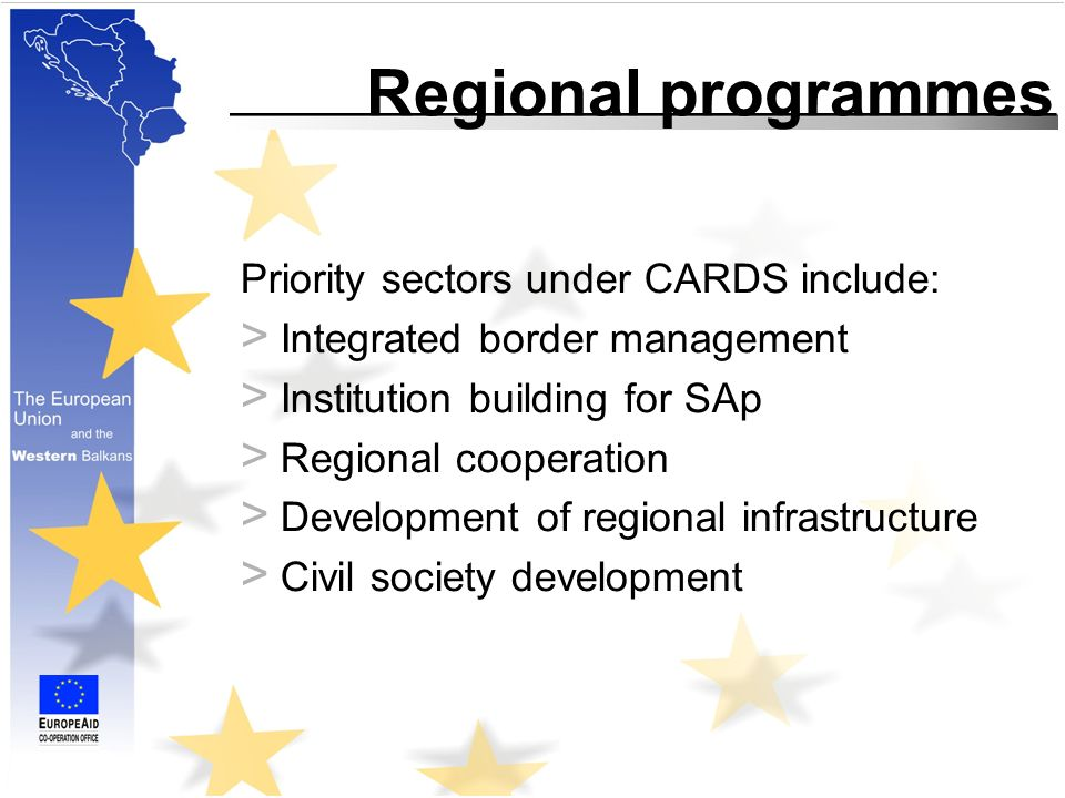 Regional programmes Priority sectors under CARDS include: > Integrated border management > Institution building for SAp > Regional cooperation > Development of regional infrastructure > Civil society development